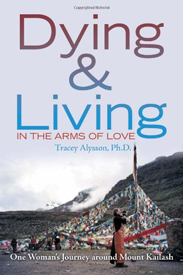 DYING & LIVING IN THE ARMS OF LOVE: One Woman's Journey Around Mount Kailash by Tracey Alysson, Ph. D., published by Xlibris Corporation, paperback