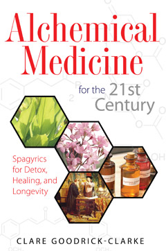 ALCHEMICAL MEDICINE FOR THE 21ST CENTURY: Spagyrics for Detox, Healing, and Longevity by Clare Goodrick-Clarke, published by Healing Arts Press, paperback (192 pages)