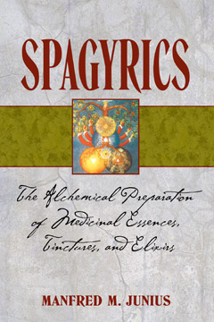 SPAGYRICS: The Alchemical Preparation of Medical Essences, Tinctures, and Elixirs by Manfred M. Junius, published by Healing Arts Press, paperback (288 pages)
