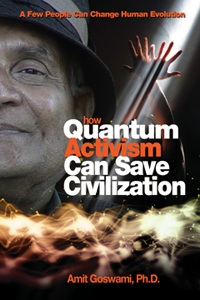 HOW QUANTUM ACTIVISM CAN SAVE CIVILIZATION: A Few People Can Change Human Evolution by Amit Goswami, Ph.D., published by Hampton Roads, Paperback (304 pages)