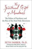 THE SPIRITUAL GIFT OF MADNESS: The Failure of Psychiatry and the Rise of the Mad Pride Movement by Seth Farber, Ph.D., (Foreword by Kate Millett), published by Inner Traditions, paperback (416 pages).