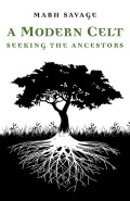 A MODERN CELT: Seeking the Ancestors by Mabh Savage, published by Moon Books, paperback (180 pages).