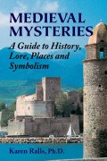 MEDIEVAL MYSTERIES: A Guide to History, Lore, Places and Symbolism by Karen Ralls, Ph.D., published by Ibis Press, illustrated paperback (304 pages).