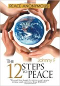 PEACE ANONYMOUS: The 12 Steps to Peace by Johnny F, published by Xlibris, paperback, hardback, eBook (228 pages).