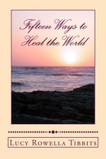 FIFTEEN WAYS TO HEAL THE WORLD by Lucy Rowella Tibbits, published by CreateSpace, illustrated paperback (66 pages)