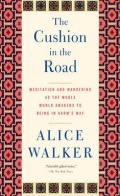 THE CUSHION IN THE ROAD: Meditation and Wandering as the Whole World Awakens to Being in Harm's Way by Alice Walker, published by The New Press, paperback (382 pages). Also by Alice: The World Will Follow Joy: Turning Madness into Flowers – New Poems (The New Press, paperback, 208 pages).